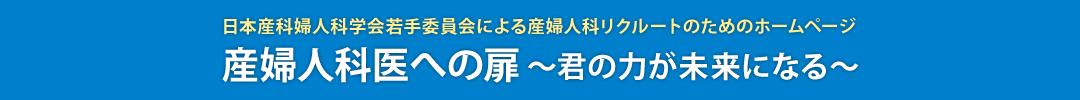 日本産科婦人科学会若手委員会による産婦人科リクルートのためのホームページ 産婦人科医への扉~君の力が未来になる~
